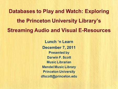 Databases to Play and Watch: Exploring the Princeton University Library's Streaming Audio and Visual E-Resources Lunch 'n Learn December 7, 2011 Presented.