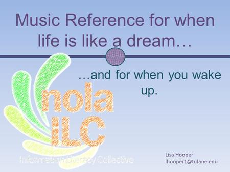 Music Reference for when life is like a dream… …and for when you wake up. Lisa Hooper