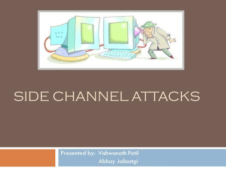 SIDE CHANNEL ATTACKS Presented by: Vishwanath Patil Abhay Jalisatgi.