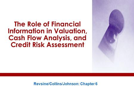 The Role of Financial Information in Valuation, Cash Flow Analysis, and Credit Risk Assessment Revsine/Collins/Johnson: Chapter 6.