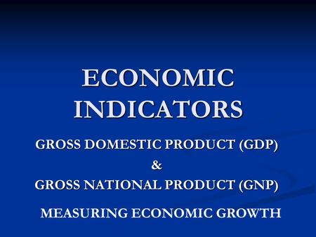 GROSS DOMESTIC PRODUCT (GDP) & GROSS NATIONAL PRODUCT (GNP)