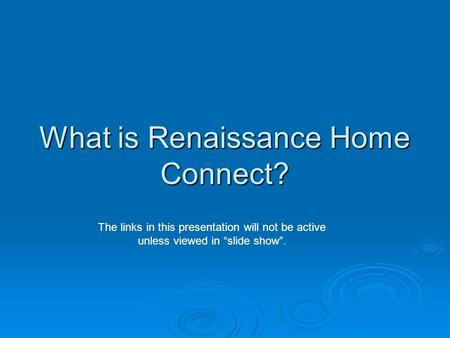 "What is Renaissance Home Connect? The links in this presentation will not be active unless viewed in ""slide show""."
