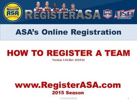 HOW TO REGISTER A TEAM Version 1.04 Rev 2015.01 www.RegisterASA.com 2015 Season 1v1.04 Rev 2015.01 ASA's Online Registration.