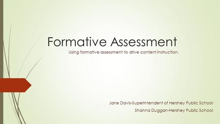 Formative Assessment Using formative assessment to drive content instruction. Jane Davis-Superintendent of Hershey Public School Shanna Duggan-Hershey.
