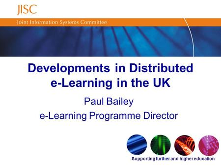Supporting further and higher education Developments in Distributed e-Learning in the UK Paul Bailey e-Learning Programme Director.