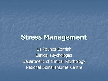 Stress Management Liz Pounds-Cornish Clinical Psychologist Department of Clinical Psychology National Spinal Injuries Centre.