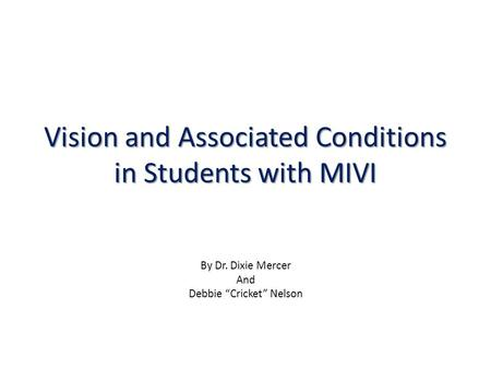 "Vision and Associated Conditions in Students with MIVI By Dr. Dixie Mercer And Debbie ""Cricket"" Nelson."