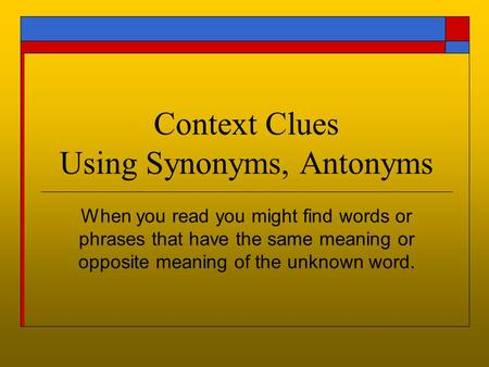 Context Clues Using Synonyms, Antonyms When you read you might find words or phrases that have the same meaning or opposite meaning of the unknown word.