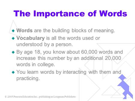 © 2005 Pearson Education Inc., publishing as Longman Publishers The Importance of Words  Words are the building blocks of meaning.  Vocabulary is all.