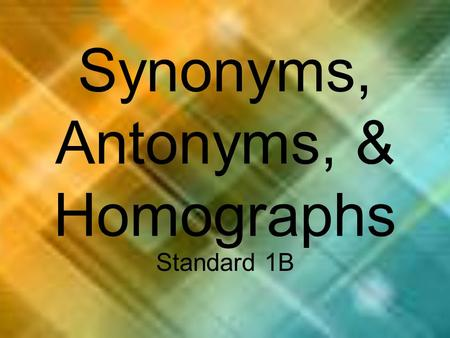 Synonyms, Antonyms, & Homographs Standard 1B. What is a Synonym? A synonym is a word that has the same or almost the same meaning as another word.