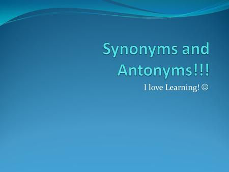 I love Learning!.  Synonym A synonym is a word that has the same or almost the same meaning as another word.
