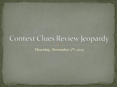 Thursday, November 7 th, 2013. Define the meaning of unknown words through context clues and the author's use of comparison, contrast, definition, restatement,