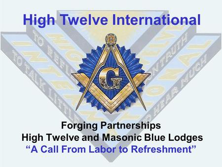 "Forging Partnerships High Twelve and Masonic Blue Lodges ""A Call From Labor to Refreshment"" High Twelve International."