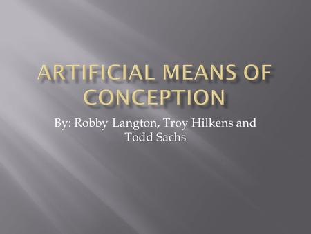 By: Robby Langton, Troy Hilkens and Todd Sachs.  Modern advances in science have made in vitro fertilization, artificial insemination and surrogate motherhood.