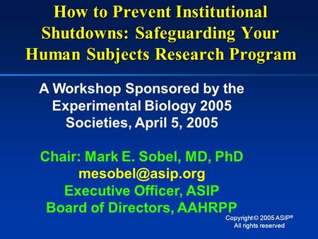 How to Prevent Institutional Shutdowns: Safeguarding Your Human Subjects Research Program A Workshop Sponsored by the Experimental Biology 2005 Societies,