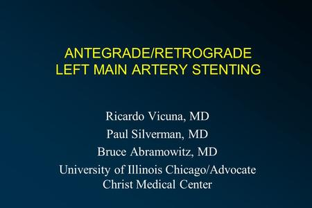 ANTEGRADE/RETROGRADE LEFT MAIN ARTERY STENTING Ricardo Vicuna, MD Paul Silverman, MD Bruce Abramowitz, MD University of Illinois Chicago/Advocate Christ.