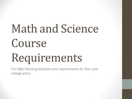 Math and Science Course Requirements For High School graduation and requirements for four year college entry.