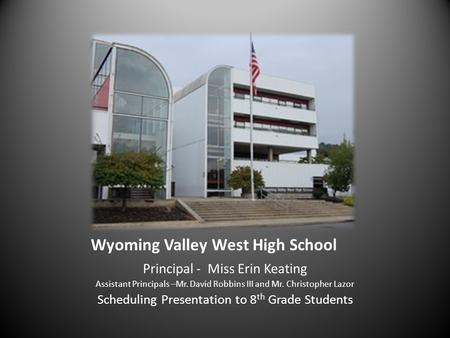 Wyoming Valley West High School Principal - Miss Erin Keating Assistant Principals –Mr. David Robbins III and Mr. Christopher Lazor Scheduling Presentation.
