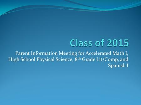 Parent Information Meeting for Accelerated Math I, High School Physical Science, 8 th Grade Lit/Comp, and Spanish I.