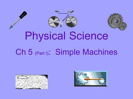 Physical Science Ch 5 (Part I) : Simple Machines.