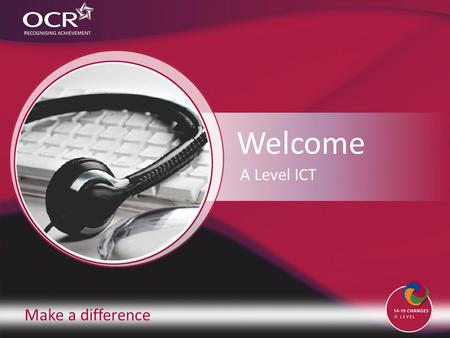 Make a difference Welcome A Level ICT. Contents Introduction to OCR Introduction to ICT Why change to our specification? Support and training Next steps.