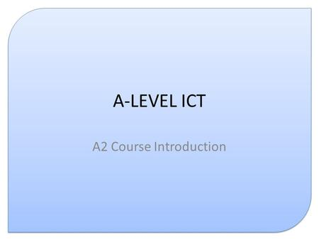 A-LEVEL ICT A2 Course Introduction. Course Structure % Weighting ASA2 G061 Information, Systems and Applications6030 G062 Structured ICT Tasks4020 G063.