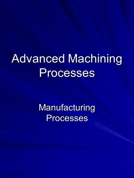 Advanced Machining Processes Manufacturing Processes.