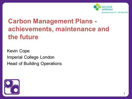 1 Kevin Cope Imperial College London Head of Building Operations Carbon Management Plans - achievements, maintenance and the future.