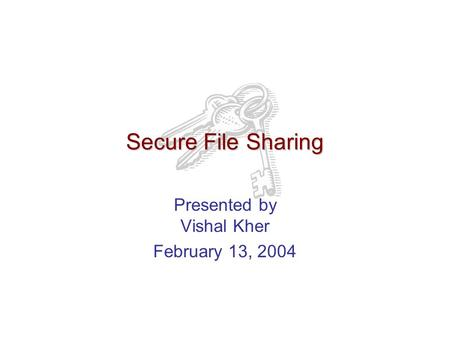 Secure File Sharing Presented by Vishal Kher February 13, 2004.