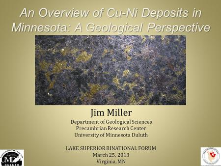 An Overview of Cu-Ni Deposits in Minnesota: A Geological Perspective Jim Miller Department of Geological Sciences Precambrian Research Center University.