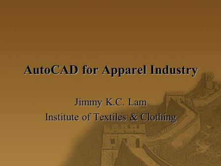 AutoCAD for Apparel Industry Jimmy K.C. Lam Institute of Textiles & Clothing.