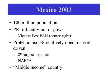 Mexico 2003 100 million population PRI officially out of power –Vicente Fox PAN (center right) Protectionism  relatively open, market driven –8 th largest.