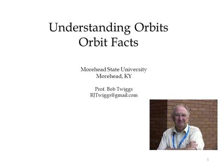 Morehead State University Morehead, KY Prof. Bob Twiggs Understanding Orbits Orbit Facts 1.