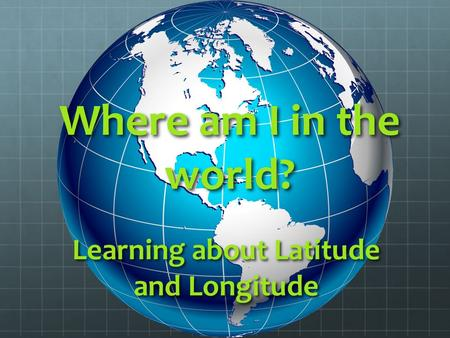 Where am I in the world? Learning about Latitude and Longitude.