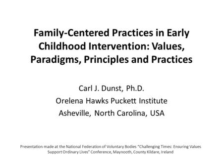 Family-Centered Practices in Early Childhood Intervention: Values, Paradigms, Principles and Practices Carl J. Dunst, Ph.D. Orelena Hawks Puckett Institute.