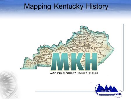 Mapping Kentucky History. The MKH Challenge Obtain geographical coordinates to the Kentucky Roadside Markers Use cutting-edge technologies such as Global.