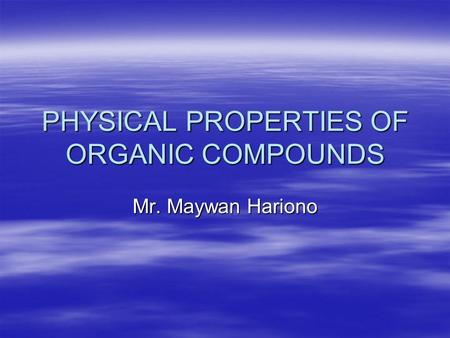 PHYSICAL PROPERTIES OF ORGANIC COMPOUNDS Mr. Maywan Hariono.