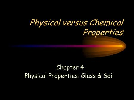 Physical versus Chemical Properties Chapter 4 Physical Properties: Glass & Soil.