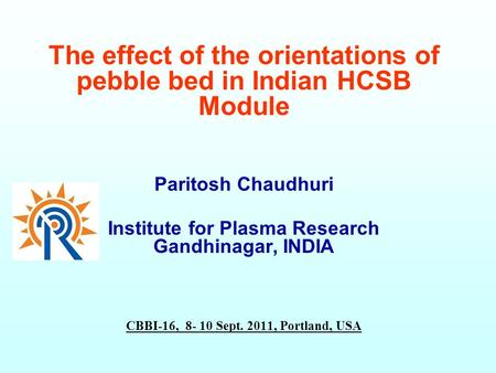The effect of the orientations of pebble bed in Indian HCSB Module Paritosh Chaudhuri Institute for Plasma Research Gandhinagar, INDIA CBBI-16, 8- 10 Sept.