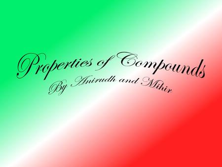 Properties of Compounds By Anirudh and Mihir