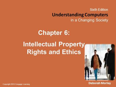 Sixth Edition Understanding Computers in a Changing Society Copyright 2015 Cengage Learning Chapter 6: Intellectual Property Rights and Ethics Deborah.