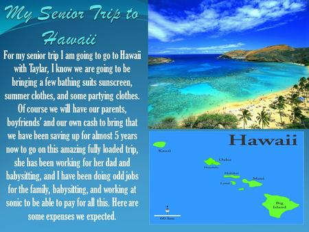 For my senior trip I am going to go to Hawaii with Taylar, I know we are going to be bringing a few bathing suits sunscreen, summer clothes, and some partying.