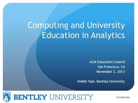 © Heikki Topi Computing and University Education in Analytics ACM Education Council San Francisco, CA November 2, 2013 Heikki Topi, Bentley University.