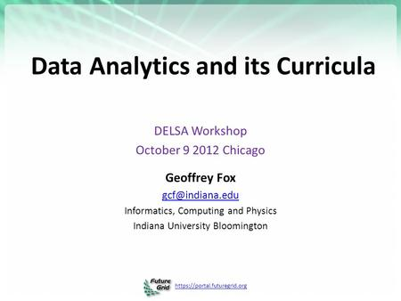 Https://portal.futuregrid.org Data Analytics and its Curricula DELSA Workshop October 9 2012 Chicago Geoffrey Fox Informatics, Computing.