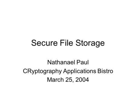 Secure File Storage Nathanael Paul CRyptography Applications Bistro March 25, 2004.