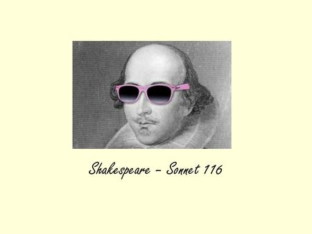 Shakespeare – Sonnet 116. Where does this poem go? It is one of the group of poems themed around LOVE The others are….