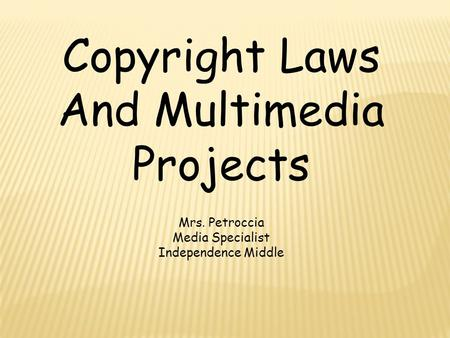 Copyright Laws And Multimedia Projects Mrs. Petroccia Media Specialist Independence Middle.
