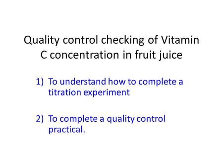 Quality control checking of Vitamin C concentration in fruit juice 1)To understand how to complete a titration experiment 2)To complete a quality control.