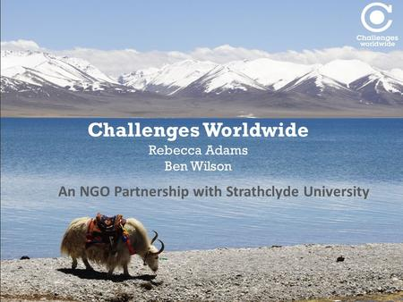 Challenges Worldwide Rebecca Adams Ben Wilson An NGO Partnership with Strathclyde University.