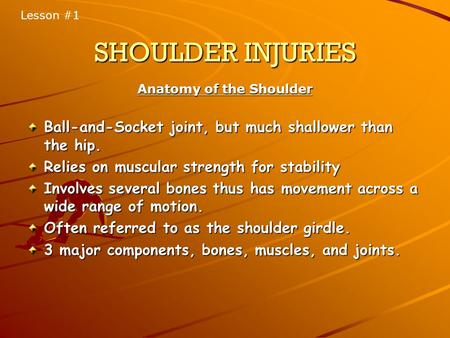 SHOULDER INJURIES Anatomy of the Shoulder Ball-and-Socket joint, but much shallower than the hip. Relies on muscular strength for stability Involves several.
